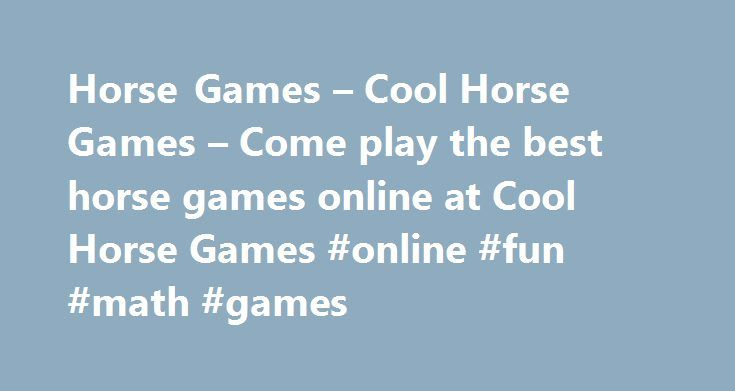Horse Games – Cool Horse Games – Come play the best horse games online at Cool Horse Games #online #fun #math #games http://game.remmont.com/horse-games-cool-horse-games-come-play-the-best-horse-games-online-at-cool-horse-games-online-fun-math-games/  We have the best fun free horse games. We have horse action games, horse dress up games, horse riding games, pony games and all other sorts of games featuring horses. Visit us daily as we are constantly adding fun new games for you to enjoy. If…