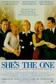 She's the One    Theatrical release poster  Directed byEdward Burns  Produced byEdward Burns  Ted Hope  James Schamus  Robert Redford  Written byEdward Burns  StarringEdward Burns  Jennifer Aniston  Cameron Diaz  Mike McGlone  John Mahoney  Music byTom Petty & The Heartbreakers  CinematographyFrank Prinzi  Editing bySusan Graef  Distributed byFox Searchlight Pictures  Release date(s)August 23, 1996