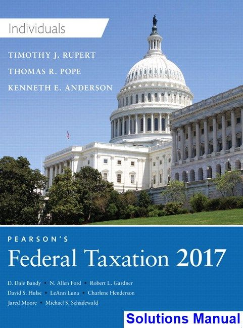 Pearsons Federal Taxation 2017 Individuals 30th Edition Pope Solutions Manual - Test bank, Solutions manual, exam bank, quiz bank, answer key for textbook download instantly!