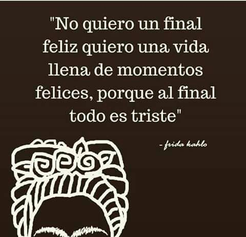 """""""No quiero un final feliz quiero una vida llena de momentos felices, porque al final todo es trisye""""-Frida Kahlo❤"""