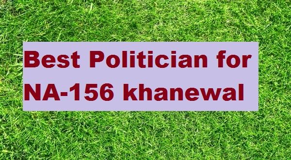 Who is Best Politician for NA-156 Khanewal