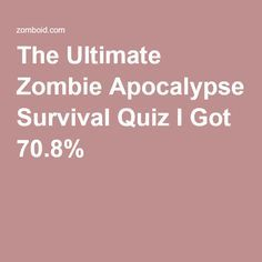 The Ultimate Zombie Apocalypse Survival Quiz I Got 70.8%
