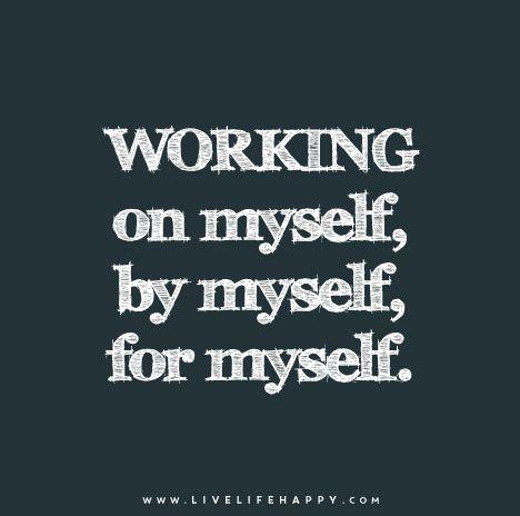 Working on myself, by myself, for myself.
