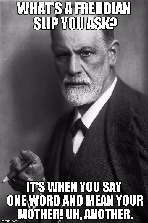 Sigmund Freud | WHAT'S A FREUDIAN SLIP YOU ASK? IT'S WHEN YOU SAY ONE WORD AND MEAN YOUR MOTHER! UH, ANOTHER. | image tagged in memes,sigmund freud | made w/ Imgflip meme maker