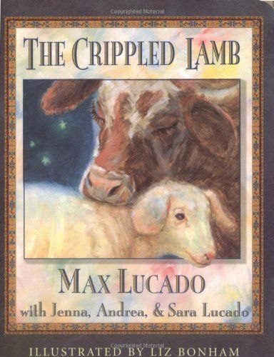 The Crippled Lamb by Lucado, Max; Lucado, Jenna; Lucado, Sara; (Contributor), And published by Thomas Nelson Board book null