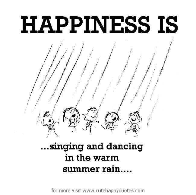 Happiness is, singing and dancing in the warm summer rain. - Cute Happy Quotes