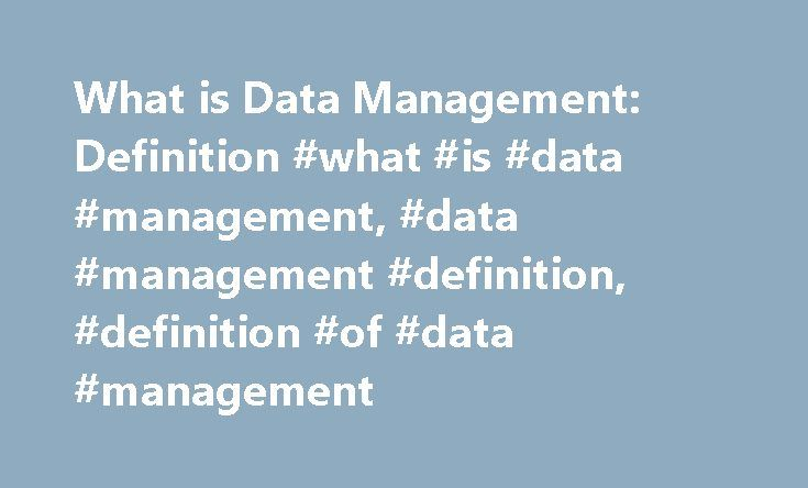 What is Data Management: Definition #what #is #data #management, #data #management #definition, #definition #of #data #management http://pennsylvania.nef2.com/what-is-data-management-definition-what-is-data-management-data-management-definition-definition-of-data-management/  # What is Data Management? Data management is the implementation of policies and procedures that put organizations in control of their business data regardless of where it resides. What do I need to know about data…
