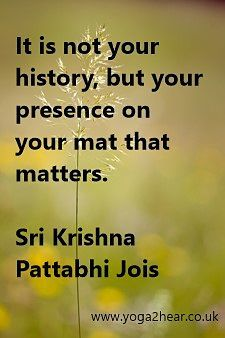 It is not your history, but your presence on your mat that matters.  Sri K Pattabhi Jois