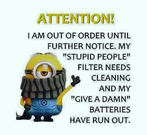 """Attention:  I am out of order until further notice. My """"stupid people"""" filter needs cleaning and my """"give a damn"""" batteries have run out. There are days like this!"""