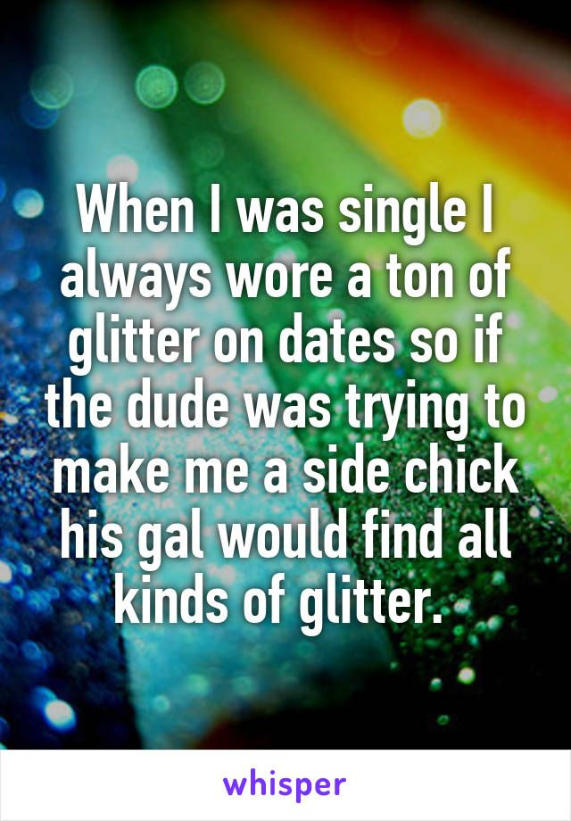 When I was single I always wore a ton of glitter on dates so if the dude was trying to make me a side chick his gal would find all kinds of glitter.