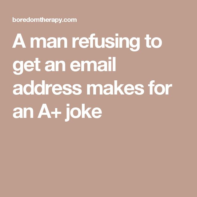 A man refusing to get an email address makes for an A+ joke
