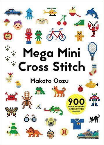 Mega Mini Cross Stitch: 900 Super Awesome Cross Stitch Motifs by Makoto Oozu