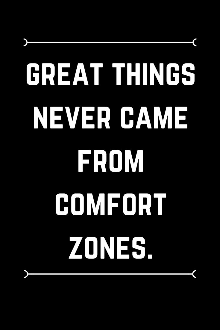 Great things never came from comfort zones. Be brave.