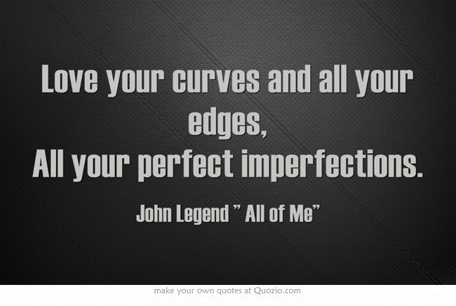 """""""Love your curves and all your edges, All your perfect ..."""