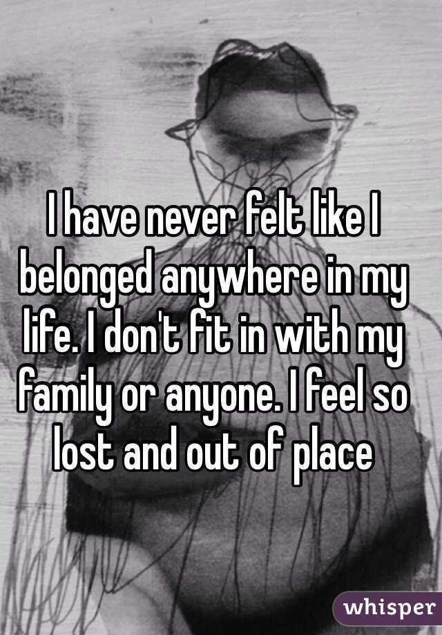 """I have never felt like I belonged anywhere in my life. I don't fit in with my family or anyone. I feel so lost and out of place"""