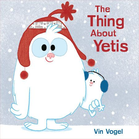 THE THING ABOUT YETIS by Vin Vogel -- Introducing Yeti, a fuzzy and sweet new character whose story is perfect for summer, winter, and all the seasons in between!