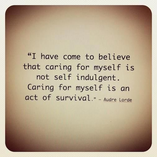 I have come to believe that caring for myself is not self indulgent. Caring for myself is an act of survival. ~Audre Lorde
