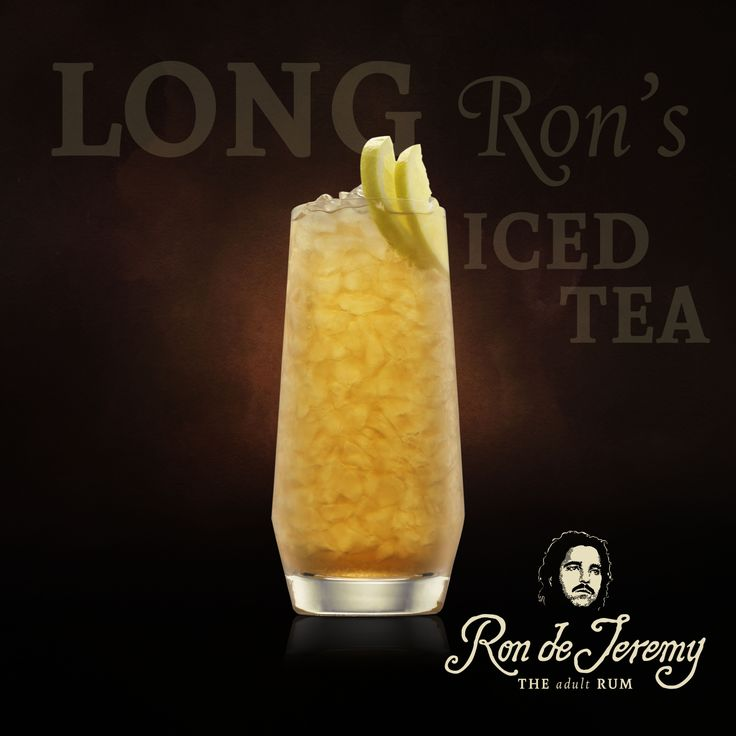 LONG RON'S ICED TEA  1.5 oz - Ron de Jeremy Rum 1.5 oz - Vodka 1.5 oz - Gin 1.5 oz - Triple Sec 1 tsp - Tequila 2 tsps - lemon juice Top up with Cola 2 lemon wedges  Combine all ingredients except the cola in a shaker filled with ice. Shake vigorously until frothy. Strain into a tall glass filled with crushed ice, top up with cola and stir. Garnish with a couple wedges of lemon.