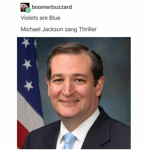 Roses are red Violets are blue Michael jackson sang thriller Ted cruz os the zodiac killer.... Hahahahhaha