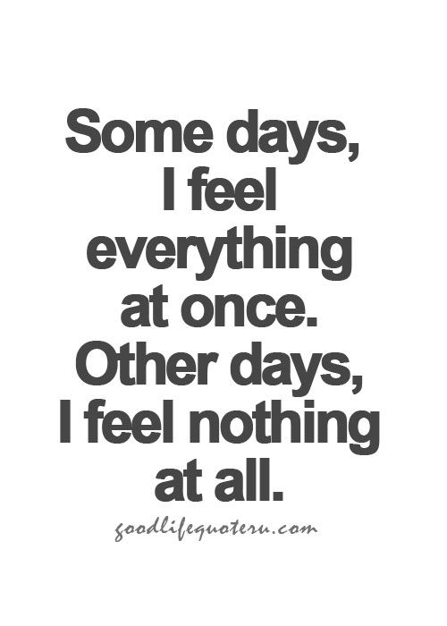 Some days I feel everything at once. Other days I feel nothing at all.