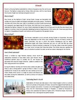 This Reading Comprehension worksheet is suitable for higher elementary to proficient ESL learners or native English speakers. The text describes the traditions, legends and cultural practices around Diwali. The text also describes how the Festival if Lights is celebrated around the world.