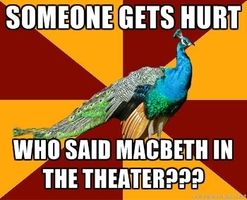 I'm usually the one suffering the consequences of the dreaded word. And for some reason the sophomores are ALWAYS reading Macbeth in English during the spring musical.