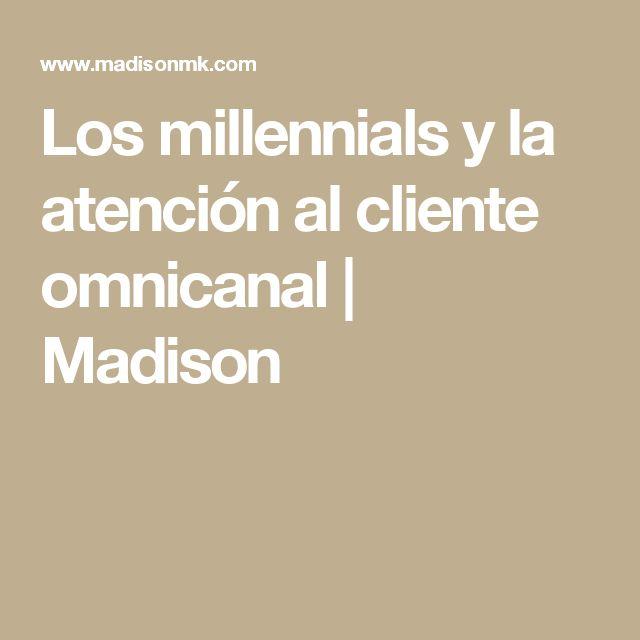 Los millennials y la atención al cliente omnicanal | Madison