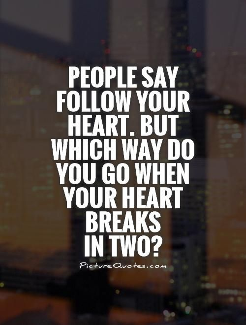 People say follow your heart. But which way do you go when your heart breaks  in two?. Picture Quotes.