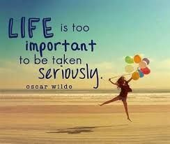 Life is too important to be taken seriously  Oscar wilde