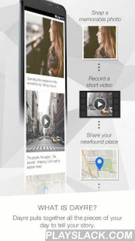 Dayre  Android App - playslack.com ,  Dayre gives everybody the power to tell their story through a mobile device.We take for granted that the things we do, experience or feel every day, have meaning or purpose. Yet, it is these daily events that define us as individuals. Posting a series of simple micro-updates as your day goes by is all you need to get started. Choose between writing a blurb, snapping a pic, recording a vid, posting a sticker, or checking into a location to express what's…