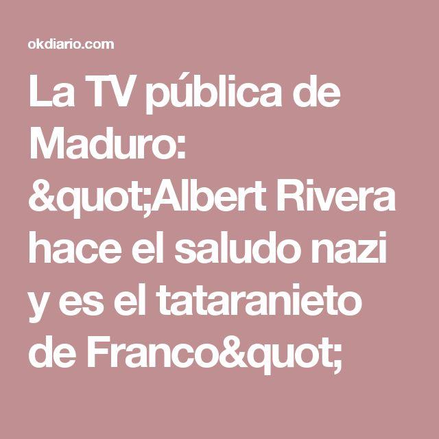 """La TV pública de Maduro: """"Albert Rivera hace el saludo nazi y es el tataranieto de Franco"""""""