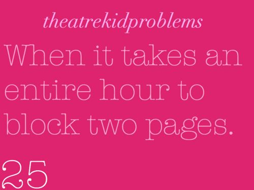 Theatre Kid Problems...every blocking rehearsal. Only with you're lucky to get a rough page blocked in an entire rehearsal.