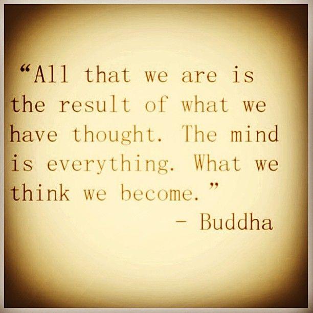 Todo lo que somos es el resultado de lo que hemos pensado. La mente lo es todo. En lo que pensamos nos convertiremos. / All that we are is the result of what we have thought. The mind is everything. What we think we become.