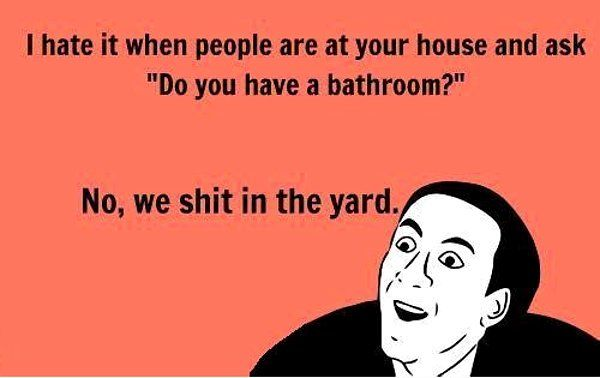 """I hate it when people are at your house and ask """"Do you have a bathroom?"""" No we shit in the yard!: Giggle, Yard, Quote, Funny Stuff, Humor, Funnies, Bathroom"""