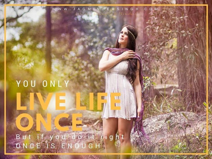 """""""You only Live Life Once but if you do it right ONCE IS ENOUGH"""""""