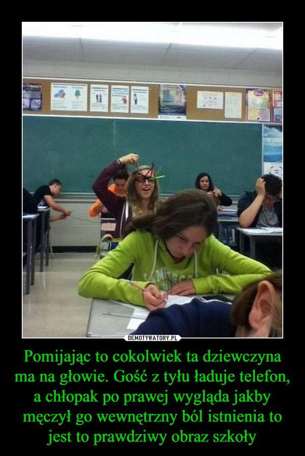 Pomijając to cokolwiek ta dziewczyna ma na głowie. Gość z tyłu ładuje telefon, a chłopak po prawej wygląda jakby męczył go wewnętrzny ból istnienia to jest to prawdziwy obraz szkoły –