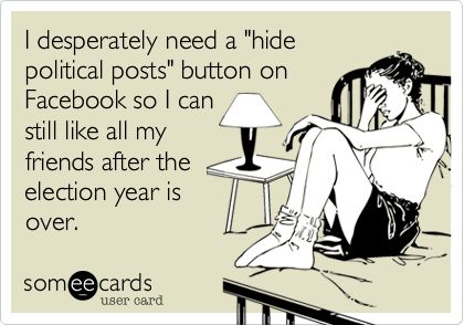 I desperately need a 'hide political posts' button on Facebook so I can still like all my friends after the election year is over.