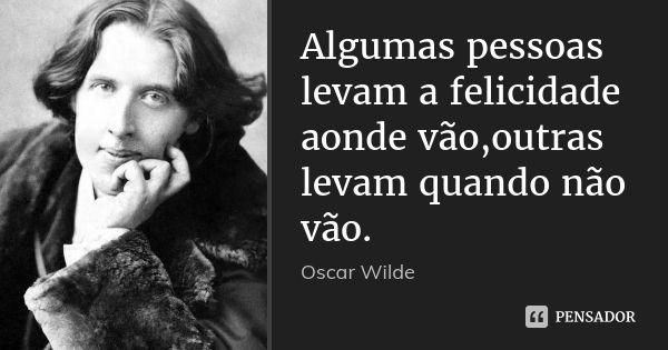 Algumas pessoas levam a felicidade aonde vão,outras levam quando não vão. — Oscar wilde