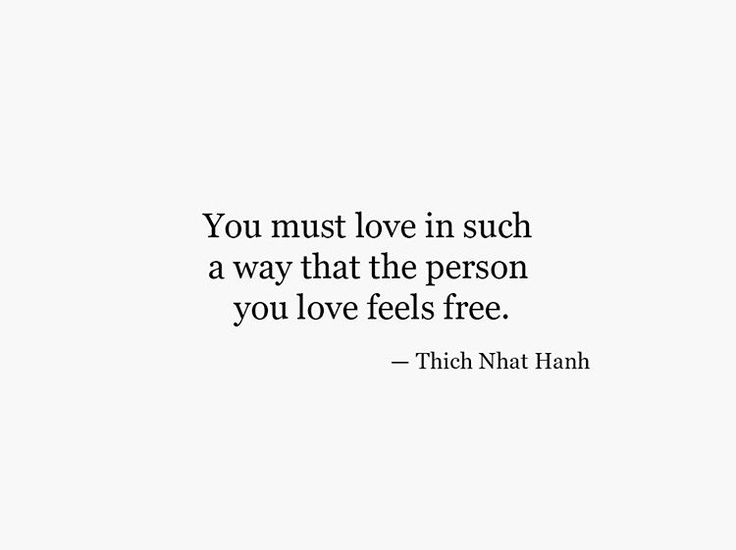 This is true about ALL love not just romantic. If you smother those you love they aren't free to really love you.
