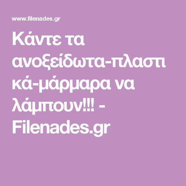 Κάντε τα ανοξείδωτα-πλαστικά-μάρμαρα να λάμπουν!!! - Filenades.gr