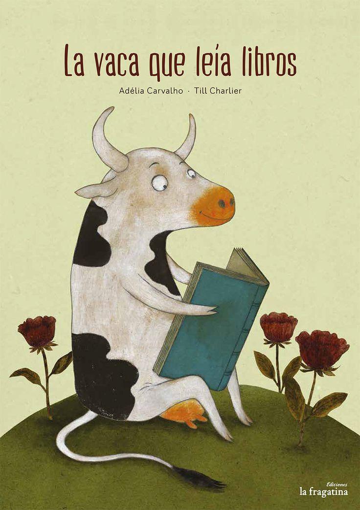 """Adélia Carvalho / Till Charlier. """"La vaca que leía libros"""". Editorial  La Fragatina(4 a 8 años) Existen vacas de todo tipo. Las hay marrones, blancas, con manchas negras, lecheras o sagradas. Pero sin duda no hay ninguna como la protagonista de este libro. ¡Palmira sabe leer! ¿Qué consecuencias tendrá este impresionante don?"""