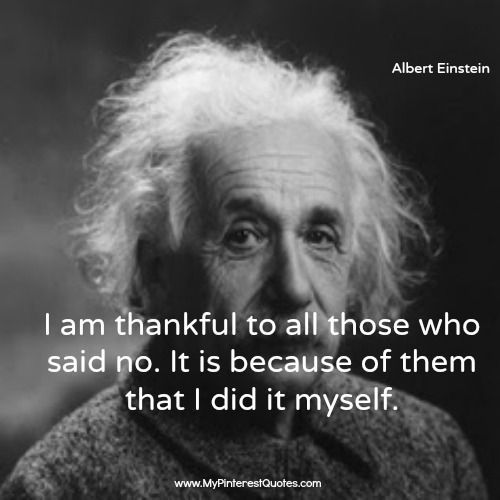I Am Thankful To All Those Who Said No. It Is Because Of Them That I Did It Myself.