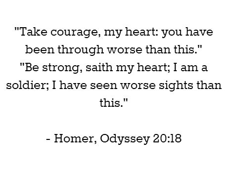 """""""Take courage, my heart: you have been through worse than this."""" """"Be strong, saith my heart; I am a soldier; I have seen worse sights than this.""""  - Homer, Odyssey 20:18 #book #quotes"""