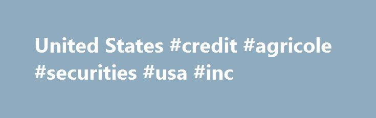 United States #credit #agricole #securities #usa #inc http://gambia.nef2.com/united-states-credit-agricole-securities-usa-inc/  # United States In the United States, Credit Agricole CIB offers the full range of the Corporate and Investment Bank s expertise to large corporate clients and financial institutions through several dedicated product lines: Debt Optimization and Distribution (DOD): originates, structures, and distributes syndicated loans and bi-lateral facilities, as well as Term…