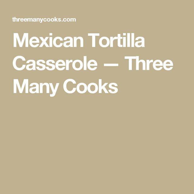 Mexican Tortilla Casserole  — Three Many Cooks