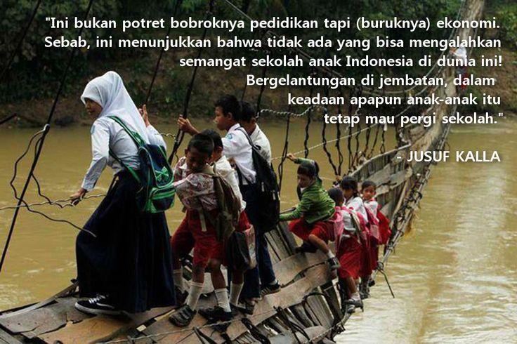 """""""Ini bukan potret bobroknya pedidikan tapi (buruknya) ekonomi. Sebab, ini menunjukkan bahwa tidak ada yang bisa mengalahkan semangat sekolah anak Indonesia di dunia ini! Bergelantungan di jembatan, dalam keadaan apapun anak-anak itu tetap mau pergi sekolah."""" - Jusuf Kalla"""