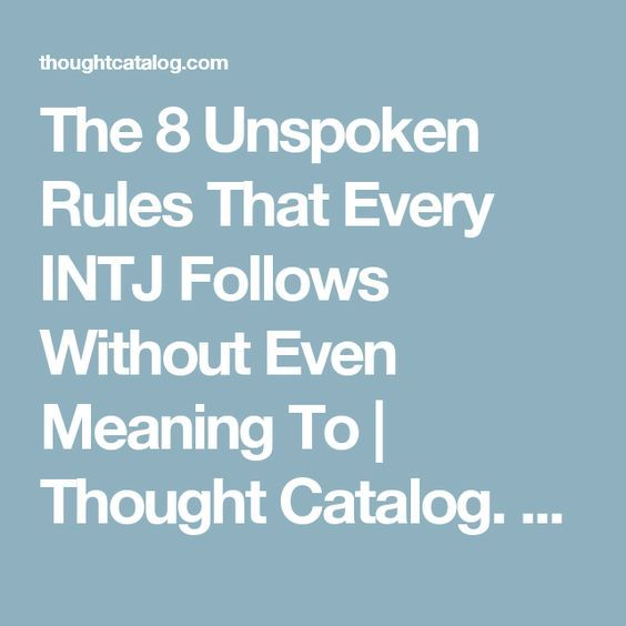The 8 Unspoken Rules That Every INTJ Follows Without Even Meaning To | Thought Catalog. Fascinating and true