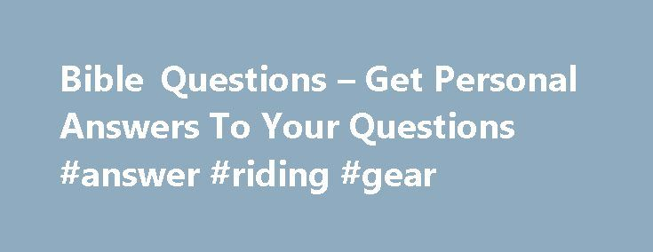 Bible Questions – Get Personal Answers To Your Questions #answer #riding #gear http://answer.remmont.com/bible-questions-get-personal-answers-to-your-questions-answer-riding-gear/  #bible questions and answers # Welcome to Bible Questions! SPECIAL ANNOUNCEMENTS : Are you are interested in learning more about God s word? Sign up for our free Bible Study Course and go through a beneficial series of eight lessons that will teach you some valuable truths from the Bible. On the menu bar, select…