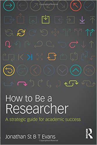 How to be a researcher : a strategic guide for academic success / Jonathan St B T Evans