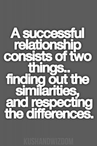 A successful relationship consists of two things.. finding out the similarities and respecting the differences-- Any successful kind of relationship :)